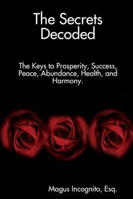 The Secret Decoded: The Keys to Prosperity, Success, Peace, Abundance, Health, and Harmony.
