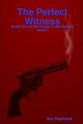 The Perfect Witness: Book One of the Trilogy in the DeBois Series.