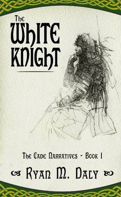 The White Knight: Book 1 Of The Cade Narratives