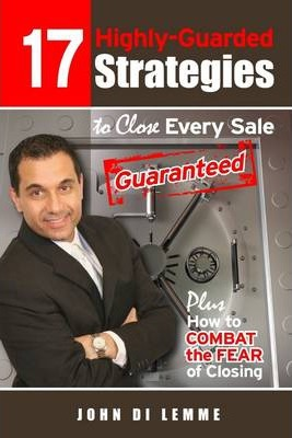 17 Highly-Guarded Strategies to Close Every Sale Guaranteed: Plus How To Combat The Fear Of Closing
