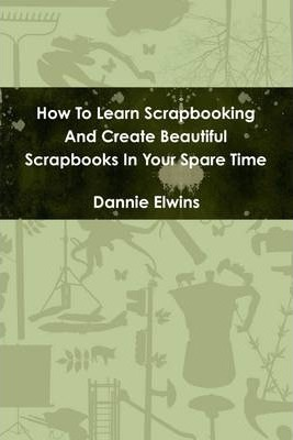 How to Learn Scrapbooking and Create Beautiful Scrapbooks in Your Spare Time
