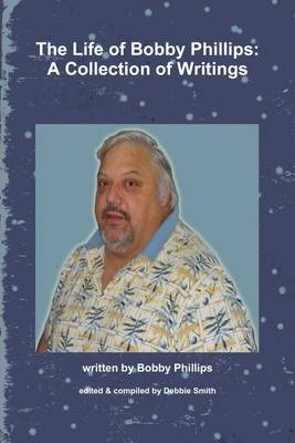 The Life of Bobby Phillips: A Collection Of Writings