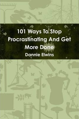 101 Ways to Stop Procrastinating and Get More Done