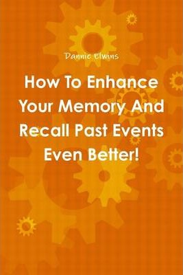 How to Enhance Your Memory and Recall Past Events Even Better!