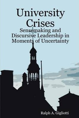 University Crises: Sensemaking and Discursive Leadership in Moments of Uncertainty