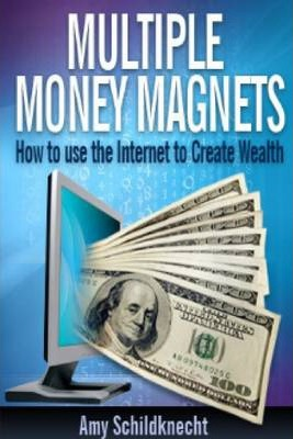 Multiple Money Magnets: How to Use the Internet to Create Wealth