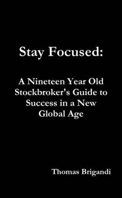 Stay Focused: A Nineteen Year Old Stockbroker's Guide To Success In A New Global Age