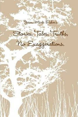 Stories, Tales, Truths, No Exaggerations