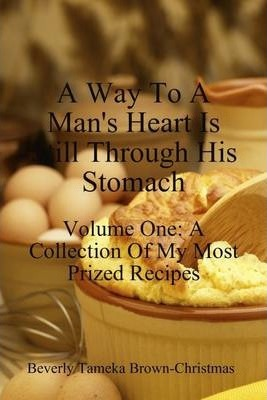A Way to a Man's Heart is Still Through His Stomach: A Collection of My Most Prized Recipes