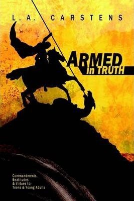 Armed in Truth: Commandments Beatitudes & Virtues for Teens & Adults