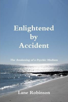 Enlightened By Accident : The Awakening Of A Psychic Medium