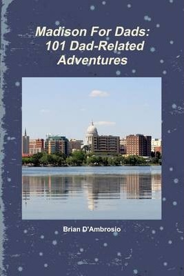 Madison For Dads: 101 Dad-Related Adventures