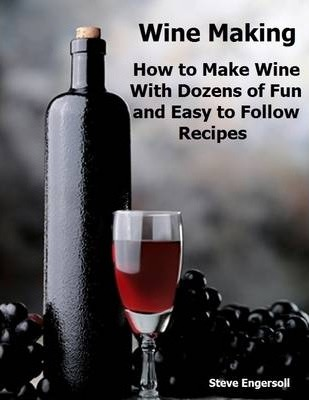Wine Making: How to Make Wine With Dozens of Fun and Easy to Follow Recipes
