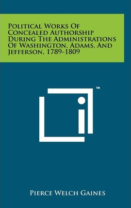 Political Works of Concealed Authorship During the Administrations of Washington, Adams, and Jefferson, 1789-1809