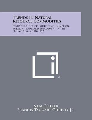 Trends in Natural Resource Commodities  Statistics of Prices, Output, Consumption, Foreign Trade, and Employment in the United States, 1870-1957