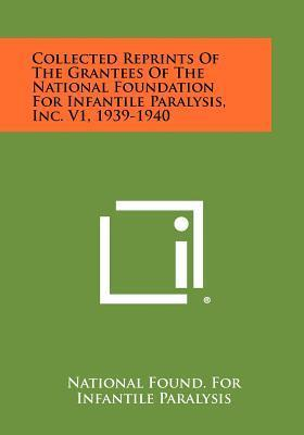 Collected Reprints of the Grantees of the National Foundation for Infantile Paralysis, Inc. V1, 1939-1940