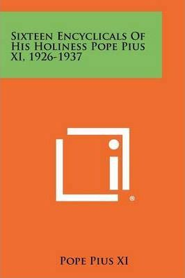 Sixteen Encyclicals of His Holiness Pope Pius XI, 1926-1937
