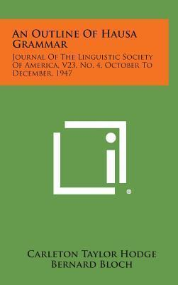 An Outline of Hausa Grammar : Journal of the Linguistic Society of America, V23, No. 4, October to December, 1947