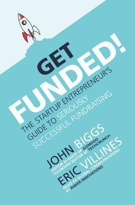 Get Funded! The Startup Entrepreneur's Guide to Seriously Successful Fundraising