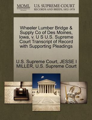 Wheeler Lumber Bridge & Supply Co of Des Moines, Iowa, V. U S U.S. Supreme Court Transcript of Record with Supporting Pleadings
