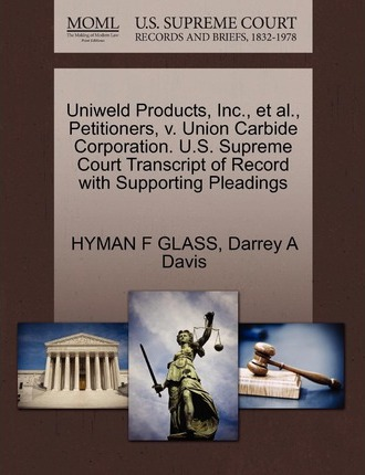 Uniweld Products, Inc., et al., Petitioners, V. Union Carbide Corporation. U.S. Supreme Court Transcript of Record with Supporting Pleadings