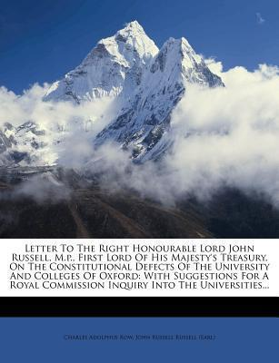 Letter to the Right Honourable Lord John Russell, M.P., First Lord of His Majesty's Treasury, on the Constitutional Defects of the University and Colleges of Oxford