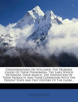 Considerations on Volcanos: The Probable Causes of Their Phenomena, the Laws Which Determine Their March, the Disposition of Their Products and Th