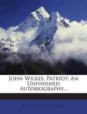 John Wilkes, Patriot  An Unfinished Autobiography...
