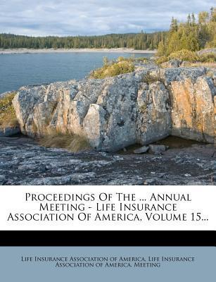 Proceedings of the ... Annual Meeting - Life Insurance Association of America, Volume 15...