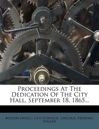 Proceedings at the Dedication of the City Hall, September 18, 1865...
