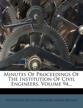 Minutes of Proceedings of the Institution of Civil Engineers, Volume 94...