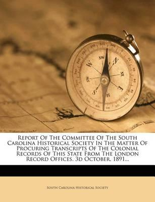 Report of the Committee of the South Carolina Historical Society in the Matter of Procuring Transcripts of the Colonial Records of This State from the London Record Offices. 3D October, 1891...
