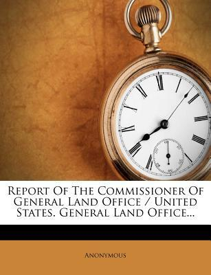 Report of the Commissioner of General Land Office / United States. General Land Office...