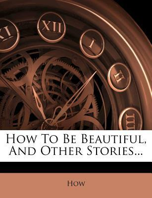 How to Be Beautiful, and Other Stories...