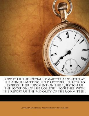 """Report of the Special Committee Appointed at the Annual Meeting Held October 3D, 1870, to """"Express Their Judgment on the Question of the Location of the College,"""""""