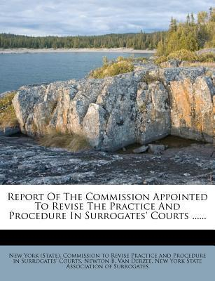 Report of the Commission Appointed to Revise the Practice and Procedure in Surrogates' Courts ......