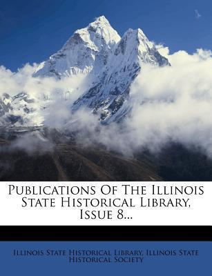 Publications of the Illinois State Historical Library, Issue 8...