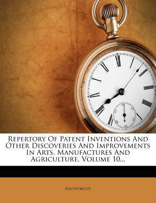 Repertory of Patent Inventions and Other Discoveries and Improvements in Arts, Manufactures and Agriculture, Volume 10...