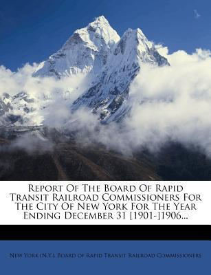 Report of the Board of Rapid Transit Railroad Commissioners for the City of New York for the Year Ending December 31 [1901-]1906...