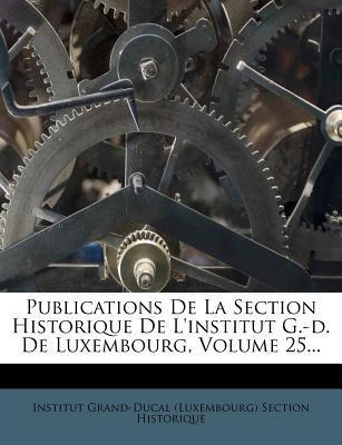 Publications de La Section Historique de L'Institut G.-D. de Luxembourg, Volume 25...