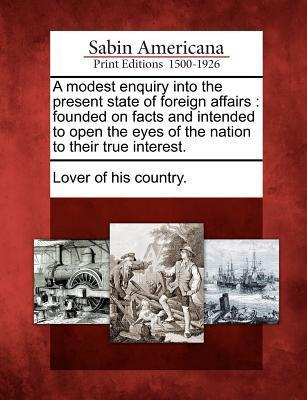 A Modest Enquiry Into the Present State of Foreign Affairs  Founded on Facts and Intended to Open the Eyes of the Nation to Their True Interest.