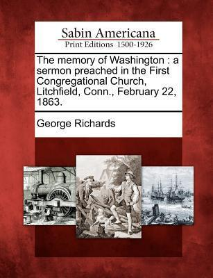 The Memory of Washington  A Sermon Preached in the First Congregational Church, Litchfield, Conn., February 22, 1863.
