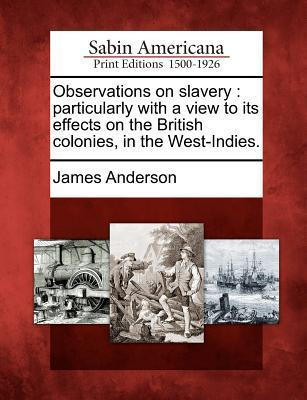 Observations on Slavery  Particularly with a View to Its Effects on the British Colonies, in the West-Indies.