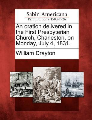 An Oration Delivered in the First Presbyterian Church, Charleston, on Monday, July 4, 1831.