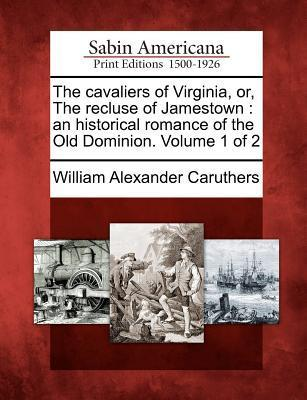 The Cavaliers of Virginia, Or, the Recluse of Jamestown  An Historical Romance of the Old Dominion. Volume 1 of 2