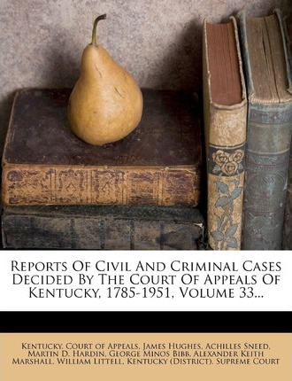 Reports of Civil and Criminal Cases Decided  the Court of Appeals of Kentucky, 1785-1951, Volume 33...