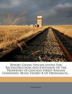 Report Giving Specifications for Reconstruction and Extension of the Properties of Chicago Street Railway Companies