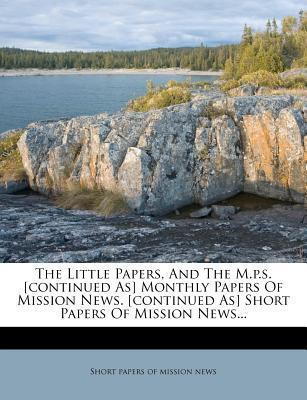 The Little Papers, and the M.P.S. [Continued As] Monthly Papers of Mission News. [Continued As] Short Papers of Mission News...
