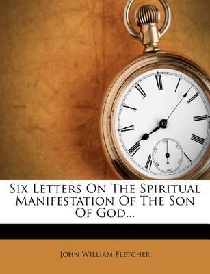 Six Letters on the Spiritual Manifestation of the Son of God...