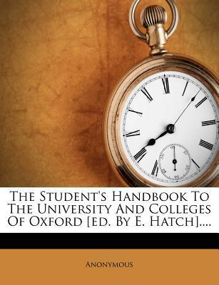 The Student's Handbook to the University and Colleges of Oxford [Ed. by E. Hatch]....
